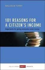 101 Reasons for a Citizen's Income : Arguments for Giving Everyone Some Money - Malcolm Torry