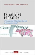Privatising Probation : Is Transforming Rehabilitation the End of the Probation Ideal? - John Deering