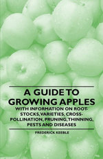 A Guide to Growing Apples with Information on Root-Stocks, Varieties, Cross-Pollination, Pruning, Thinning, Pests and Diseases - , Frederick Keeble