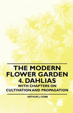 The Modern Flower Garden 4. Dahlias - With Chapters on Cultivation and Propagation - , Arthur Cobb