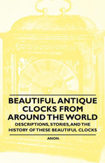 Beautiful Antique Clocks from Around the World - Descriptions, Stories, and the History of These Beautiful Clocks - Anon.