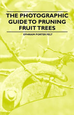The Photographic Guide to Pruning Fruit Trees - , Ephraim Felt