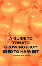 A Guide to Tomato Growing from Seed to Harvest - , George E. Whitehead