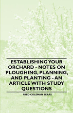 Establishing Your Orchard - Notes on Ploughing, Planning, and Planting - An Article with Study Questions - , Fred Sears