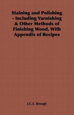 Staining and Polishing - Including Varnishing & Other Methods of Finishing Wood, with Appendix of Recipes - , J. C. Brough
