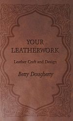Your Leatherwork - Leather Craft and Design - Betty Dougherty