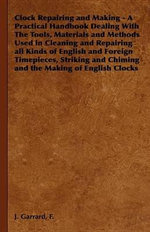 Clock Repairing and Making - A Practical Handbook Dealing With The Tools, Materials and Methods Used in Cleaning and Repairing all Kinds of English an - F. J. Garrard