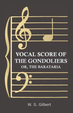 Vocal Score of the Gondoliers - Or, the Barataria - , W. S. Gilbert