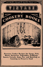 Pressure Cooker Recipes for Soups, Fish, Meats, Savouries, Vegetables, Puddings, Sauces, Cereals, Jams, Etc. and Bottling or Canning to Preserve Food - Anon.