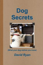 Dog Secrets : What Your Dog Wishes You to Know - David Ryan