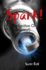 Spark! : (The Ignition of Success.) - Mr Scott Bell