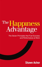 The Happiness Advantage : The Seven Principles of Positive Psychology that Fuel Success and Performance at Work - Shawn Achor