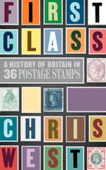 First Class : A History of Britain in 36 Postage Stamps - Christopher West