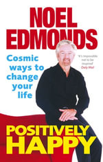 Positively Happy : Cosmic Ways To Change Your Life - Noel Edmonds