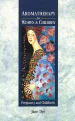 Aromatherapy For Women & Children : Pregnancy and Childbirth - Jane Dye