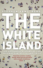 The White Island : two thousand years of pleasure in Ibiza - Stephen Armstrong