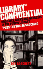 Library Confidential : Oddballs, Geeks, and Gangstas in the Public Library - Don Borchett
