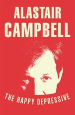 The Happy Depressive : In Pursuit of Personal and Political Happiness - Alastair Campbell
