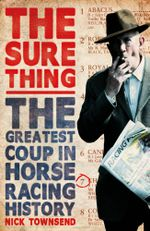 The Sure Thing : The Greatest Coup in Horse Racing History - Nick Townsend