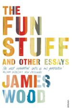 The Fun Stuff and Other Essays - James Wood