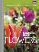 Gardeners' World : Flowers: Planning and Planting for Continuous Colour - Toby Buckland