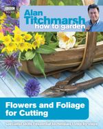 Alan Titchmarsh How to Garden : Flowers and Foliage for Cutting - Alan Titchmarsh