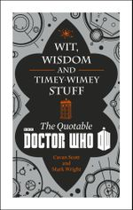 Doctor Who : Wit, Wisdom and Timey Wimey Stuff - The Quotable Doctor Who - Cavan Scott