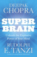 Super Brain : Unleashing the explosive power of your mind to maximize health, happiness and spiritual well-being - Deepak Chopra