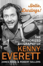 Hello, Darlings! : The Authorized Biography of Kenny Everett - James Hogg