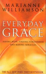 Everyday Grace : Having Hope, Finding Forgiveness And Making Miracles - Marianne Williamson