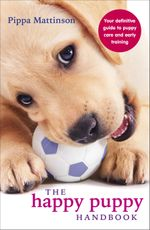 The Happy Puppy Handbook : Your Definitive Guide to Puppy Care and Early Training - Pippa Mattinson