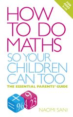 How to do Maths so Your Children Can Too : The essential parents' guide - Naomi Sani