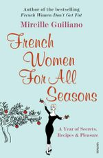 French Women For All Seasons : A Year of Secrets, Recipes & Pleasure - Mireille Guiliano