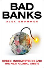 Bad Banks : Greed, Incompetence and the Next Global Crisis - Alex Brummer