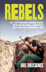 Rebels : My Life Behind Enemy Lines with Warlords, Fanatics and Not-so-Friendly Fire - Aris Roussinos