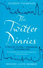 The Twitter Diaries : A Tale of 2 Cities, 1 Friendship, 140 Characters - Georgie Thompson