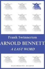 Arnold Bennett : A Last Word - Frank Swinnerton