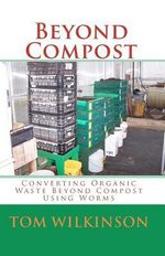 Beyond Compost : Converting Organic Waste Beyond Compost Using Worms - Tom Wilkinson