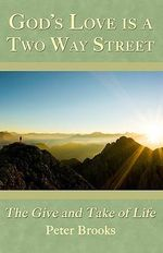 God's Love Is a Two Way Street : The Give and Take of Life - MR Peter Brooks