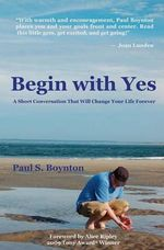 Begin with Yes : A Short Conversation That Will Change Your Life Forever - Paul S Boynton