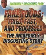 Fake Foods: Fried, Fast, and Processed : The Incredibly Disgusting Story - Paula Johanson