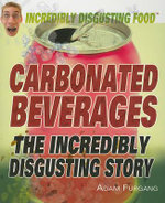 Carbonated Beverages : The Incredibly Disgusting Story : Incredibily Disgusting Food - Adam Furgang