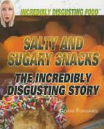Salty and Sugary Snacks : The Incredibly Disgusting Story : Incredibily Disgusting Food - Adam Furgang