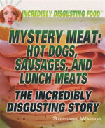 Mystery Meat : Hot Dogs, Sausages, and Lunch Meats : The Incredibly Disgusting Story : Incredibily Disgusting Food - Stephanie Watson