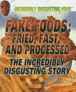 Fake Foods : Fried, Fast, and Processed : The Incredibly Disgusting Story : Incredibily Disgusting Food - Paula Johanson
