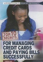 Top 10 Secrets for Managing Credit Cards and Paying Bills Successfully : Student's Guide to Financial Empowerment (Rosen) - Therese Shea