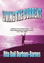 Living the Current : A Memoir of a 25-Year Career in the Texas Department of Criminal Justice from 1983-2008 - Rita Durham-Barnes