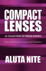 Compact Lenses : (A Collection of Prose-Poetry): This Is the Time for Scrutiny and Evaluation - Aluta Nite