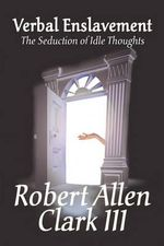 Verbal Enslavement : The Seduction of Idle Thoughts - Robert Allen Clark III