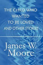 The Child Who Wanted to Be Loved and Other Stories - Pastor James W Moore
